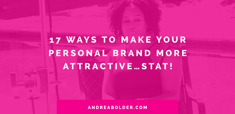 17 Ways To Make Your Personal Brand More Attractive...Stat!